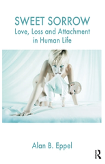 Sweet Sorrow - Love, Loss and Attachment in Human Life ebook by Alan B. Eppel