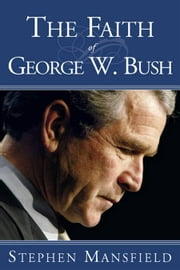 The Faith of George W. Bush ebook by Stephen Mansfield