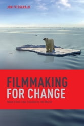 Filmmaking for Change: Make Films That Transform the World - Make Films That Transform the World ebook by Jon Fitzgerald
