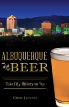 Albuquerque Beer - Duke City History on Tap ebook by Chris Jackson