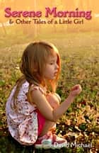 Serene Morning & Other Tales of a Little Girl ebook by David R. Michael