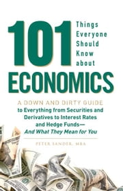 101 Things Everyone Should Know about Economics: A Down and Dirty Guide to Everything from Securities and Derivatives to Interest Rates and Hedge Fund ebook by Sander, Peter