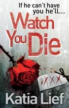 Watch You Die ebook by Katia Lief