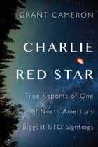 Charlie Red Star - True Reports of One of North America's Biggest UFO Sightings ebook by Grant Cameron