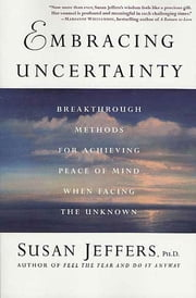 Embracing Uncertainty - Breakthrough Methods for Achieving Peace of Mind When Facing the Unknown ebook by Susan Jeffers