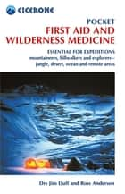 Pocket First Aid and Wilderness Medicine - Essential for expeditions: mountaineers, hillwalkers and explorers - jungle, desert, ocean and remote areas ebook by Jim Duff, Ross Anderson