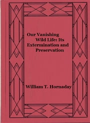 Our Vanishing Wild Life: Its Extermination and Preservation (Illustrated) ebook by William T. Hornaday
