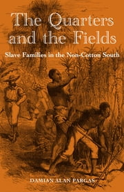 The Quarters and the Fields - Slave Families in the Non-Cotton South ebook by Damian Alan Pargas