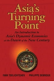 Asia's Turning Point - An Introduction to Asia's Dynamic Economies at the Dawn of the New Century ebook by Ivan Tselichtchev,Philippe  Debroux