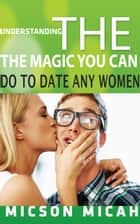 The Magic You Can Do To Date Any Women ebook by Micson Micah