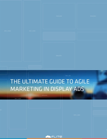The Ultimate Guide to Agile Marketing in Display Ads ebook by Flite Inc.