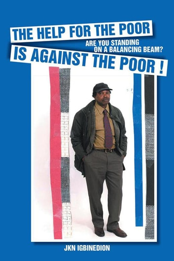 Help for the Poor Is Against the Poor ! - Are You Standing on a Balancing Beam? ebook by JKN Igbinedion