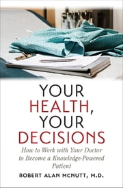 Your Health, Your Decisions - How to Work with Your Doctor to Become a Knowledge-Powered Patient ebook by Robert Alan McNutt