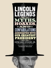 Lincoln Legends - Myths, Hoaxes, and Confabulations Associated with Our Greatest President ebook by Edward Steers Jr.