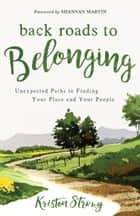 Back Roads to Belonging - Unexpected Paths to Finding Your Place and Your People ebook by Kristen Strong, Shannan Martin