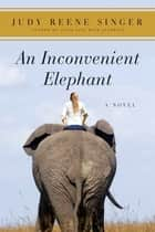 An Inconvenient Elephant - A Novel ebook by Judy Reene Singer