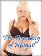 The Breeding of Abigail ebook by Shayla Leblanc