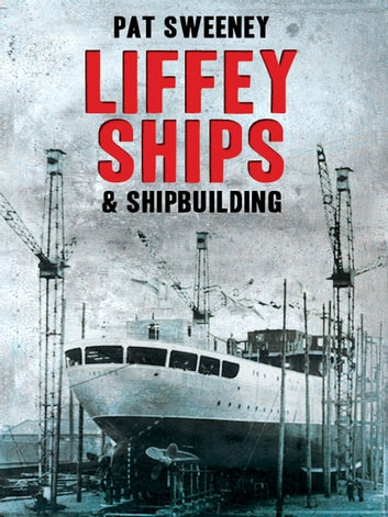 Liffey Ships and Shipbuilding: A history of Dublin's shipbuilding yards ebook by Pat Sweeney