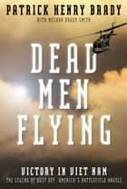 Dead Men Flying - Victory in Viet Nam The Legend of Dust off: America's Battlefield Angels ebook by Gen. Patrick Henry Brady, Megan Brady Smith