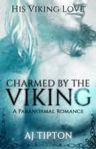 Charmed by the Viking: A Paranormal Romance - His Viking Love, #1 ebook by AJ Tipton