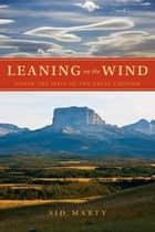 Leaning on the Wind: Under the Spell of the Great Chinook - Under the Spell of the Great Chinook ebook by Sid Marty