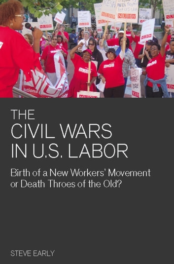 The Civil Wars in U.S. Labor - Birth of a New Workers' Movement or Death Throes of the Old? ebook by Steve Early