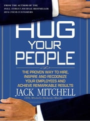 Hug Your People - The Proven Way to Hire, Inspire, and Recognize Your Employees and Achieve Remarkable Results ebook by Jack Mitchell