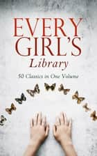Every Girl's Library - 50 Classics in One Volume - The Greatest Novels & Stories for Young Women, Including the Biographies of the Most Famous, Defiant and Influential Women in History ebook by Louisa May Alcott, Lucy Maud Montgomery, Jane Austen,...