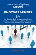 How to Land a Top-Paying News photographers Job: Your Complete Guide to Opportunities, Resumes and Cover Letters, Interviews, Salaries, Promotions, What to Expect From Recruiters and More ebook by Estrada John