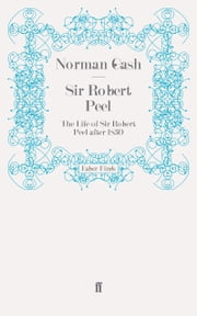 Sir Robert Peel - The Life of Sir Robert Peel after 1830 ebook by Norman Gash