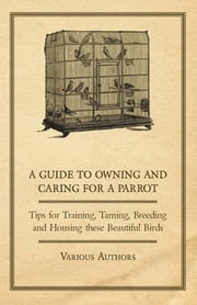 A Guide to Owning and Caring for a Parrot - Tips for Training, Taming, Breeding and Housing These Beautiful Birds ebook by Various