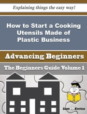 How to Start a Cooking Utensils Made of Plastic Business (Beginners Guide) ebook by Kirsten Kimball,Sam Enrico