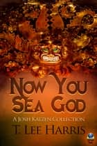 Now You Sea God - A Josh Katzen Collection ebook by T. Lee Harris