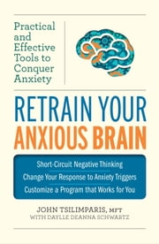 Retrain Your Anxious Brain - Practical and Effective Tools to Conquer Anxiety ebook by John Tsilimparis,Daylle Deanna Schwartz