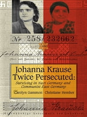 Johanna Krause Twice Persecuted: Surviving In Nazi Germany And Communist East Germany ebook by Carolyn Gammon,Christiane Hemker