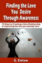 Finding The Love You Desire Through Awareness ebook by G. Emlaw