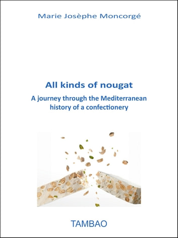 All kinds of nougat - A journey through the Mediterranean history of a confectionery ebook by Marie Josèphe Moncorgé