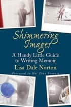 Shimmering Images - A Handy Little Guide to Writing Memoir eBook by Lisa Dale Norton