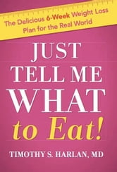Just Tell Me What to Eat! - The Delicious 6-Week Weight Loss Plan for the Real World ebook by Timothy S. Harlan, MD