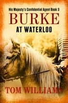 Burke at Waterloo - His Majesty's Confidential Agent, #3 ebook by Tom Williams