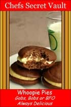 Whoopie Pies: Gobs, Bobs or BFO - Always Delicious ebook by Chefs Secret Vault