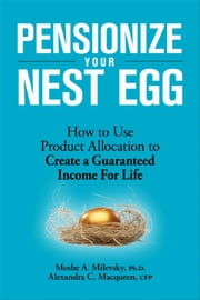 Pensionize Your Nest Egg - How to Use Product Allocation to Create a Guaranteed Income for Life ebook by Moshe A. Milevsky, Alexandra C. Macqueen