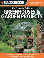 Black & Decker The Complete Guide to Greenhouses & Garden Projects - Greenhouses, Cold Frames, Compost Bins, Trellises, Planting Beds, Potting Benches & More ebook by Philip Schmidt
