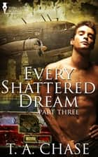Every Shattered Dream: Part Three ebook by T.A. Chase