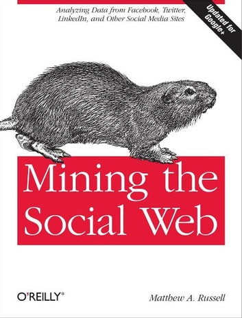 Mining the Social Web - Analyzing Data from Facebook, Twitter, LinkedIn, and Other Social Media Sites ebook by Matthew A. Russell