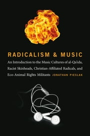 Radicalism and Music - An Introduction to the Music Cultures of al-Qa'ida, Racist Skinheads, Christian-Affiliated Radicals, and Eco-Animal Rights Militants ebook by Jonathan Pieslak