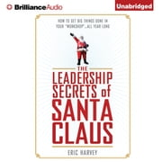 "Leadership Secrets of Santa Claus, The - How to Get Big Things Done in YOUR ""Workshop""...All Year Long audiobook by Eric Harvey"