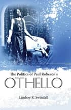 The Politics of Paul Robeson's Othello ebook by Lindsey R. Swindall