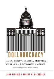 Dollarocracy - How the Money and Media Election Complex is Destroying America ebook by John Nichols,Robert W McChesney,Bernie Sanders