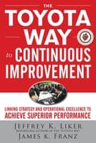 The Toyota Way to Continuous Improvement: Linking Strategy and Operational Excellence to Achieve Superior Performance ebook by Jeffrey Liker, James K. Franz